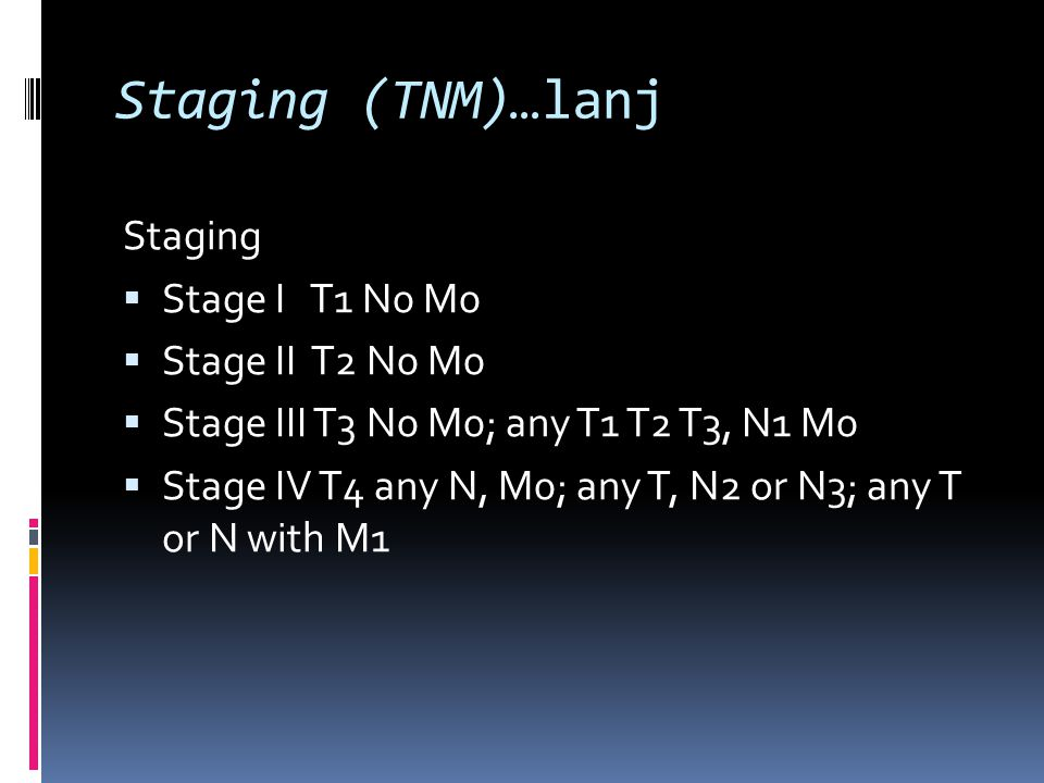 Staging (TNM)…lanj Staging Stage I T1 N0 M0 Stage II T2 N0 M0