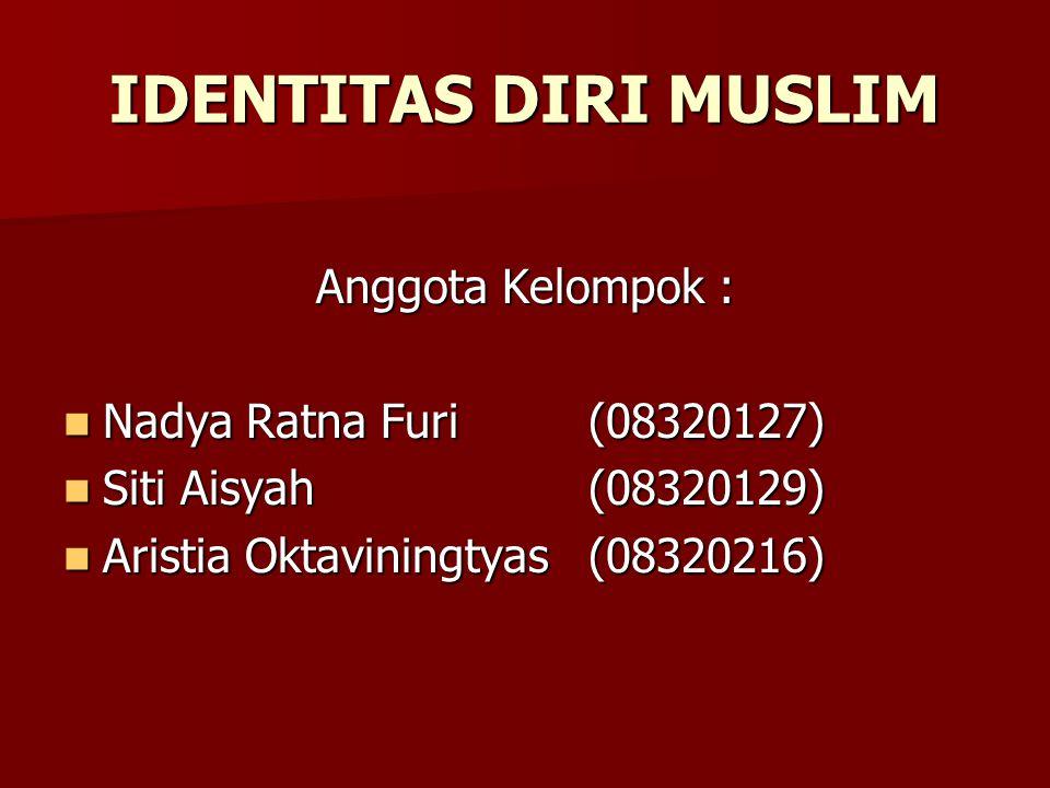 IDENTITAS DIRI MUSLIM Anggota Kelompok : Nadya Ratna Furi (08320127)