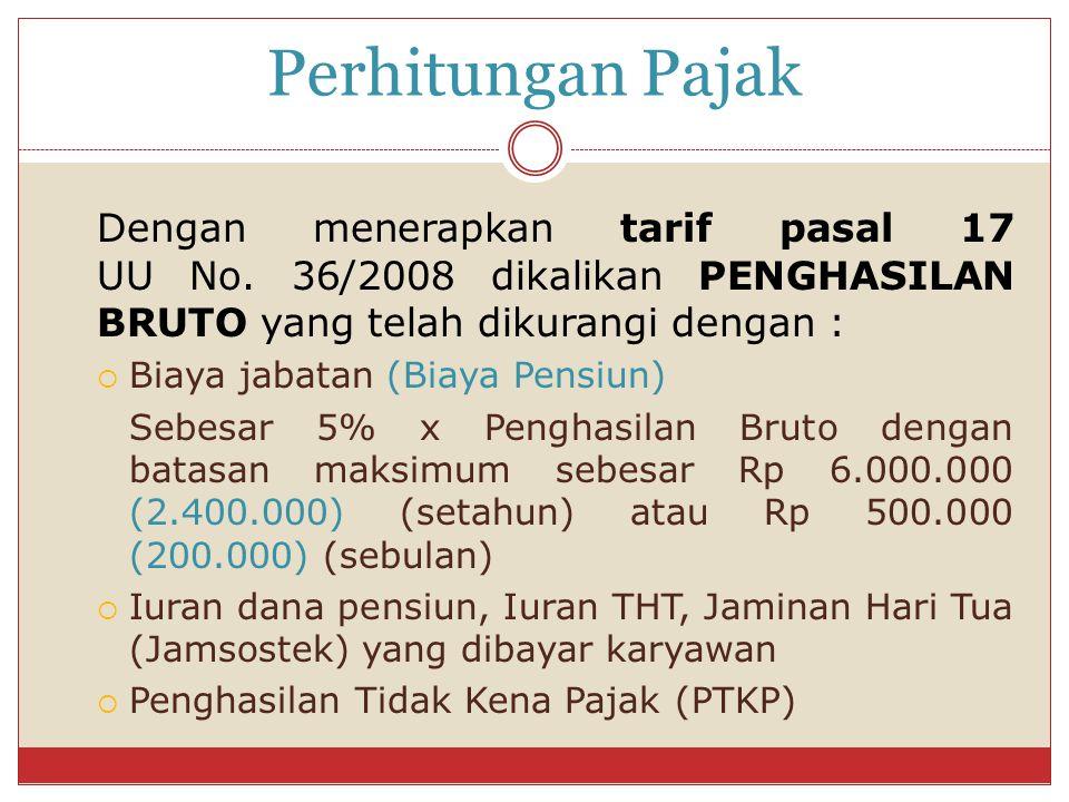 Perhitungan Pajak Dengan menerapkan tarif pasal 17 UU No. 36/2008 dikalikan PENGHASILAN BRUTO yang telah dikurangi dengan :