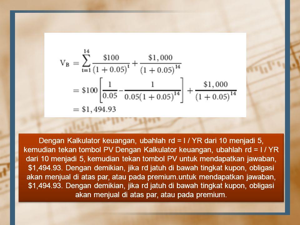 Dengan Kalkulator keuangan, ubahlah rd = I / YR dari 10 menjadi 5, kemudian tekan tombol PV Dengan Kalkulator keuangan, ubahlah rd = I / YR dari 10 menjadi 5, kemudian tekan tombol PV untuk mendapatkan jawaban, $1,494.93.
