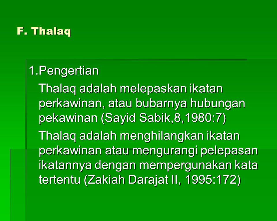 F. Thalaq 1.Pengertian. Thalaq adalah melepaskan ikatan perkawinan, atau bubarnya hubungan pekawinan (Sayid Sabik,8,1980:7)