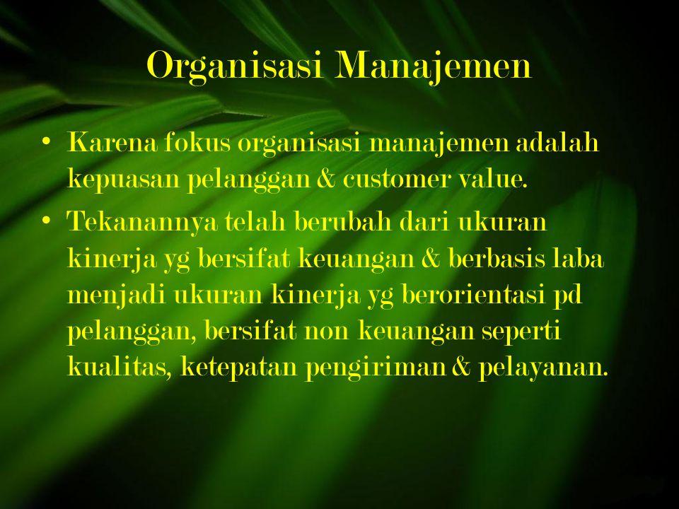 Organisasi Manajemen Karena fokus organisasi manajemen adalah kepuasan pelanggan & customer value.
