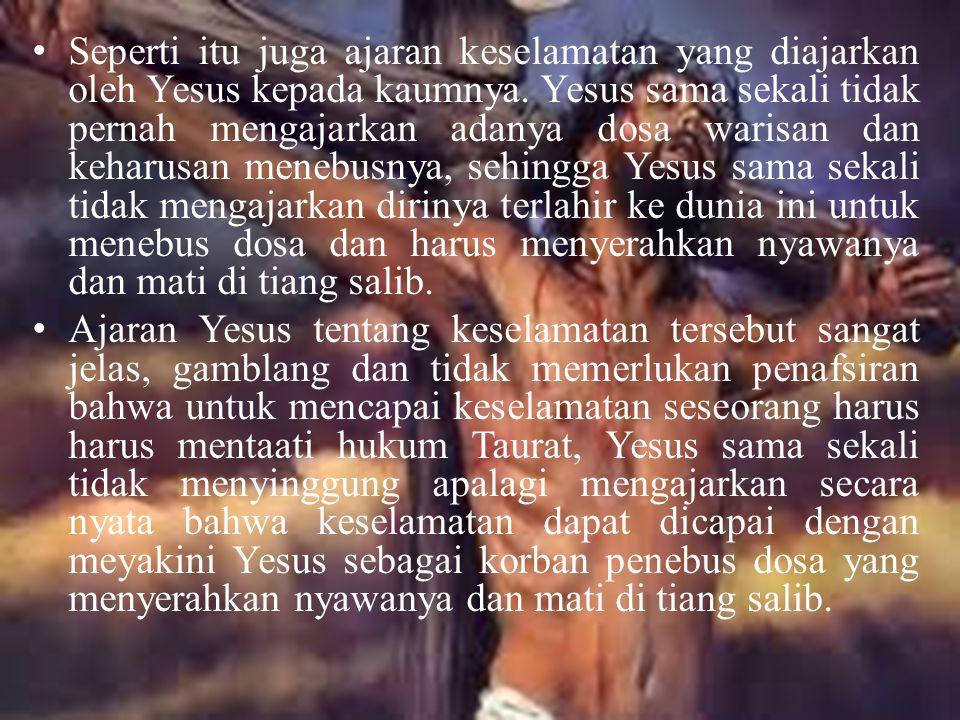 Seperti itu juga ajaran keselamatan yang diajarkan oleh Yesus kepada kaumnya. Yesus sama sekali tidak pernah mengajarkan adanya dosa warisan dan keharusan menebusnya, sehingga Yesus sama sekali tidak mengajarkan dirinya terlahir ke dunia ini untuk menebus dosa dan harus menyerahkan nyawanya dan mati di tiang salib.