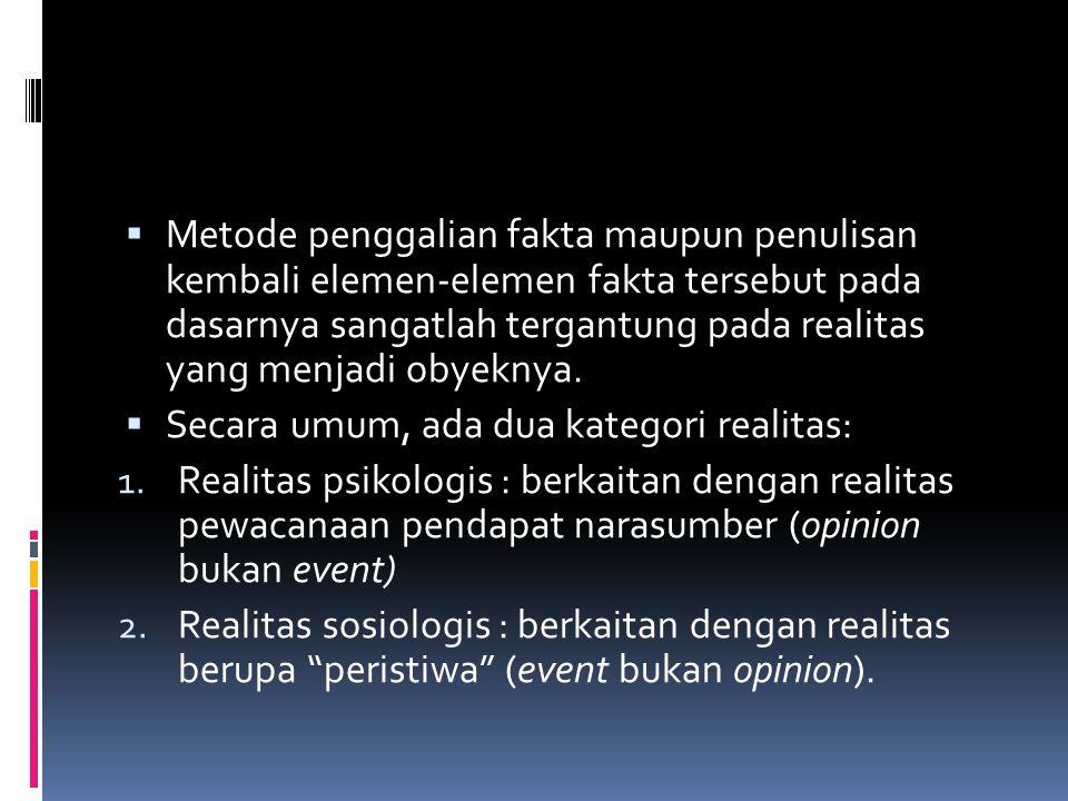 Metode penggalian fakta maupun penulisan kembali elemen-elemen fakta tersebut pada dasarnya sangatlah tergantung pada realitas yang menjadi obyeknya.