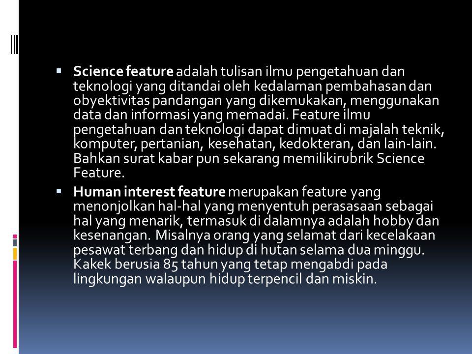 Science feature adalah tulisan ilmu pengetahuan dan teknologi yang ditandai oleh kedalaman pembahasan dan obyektivitas pandangan yang dikemukakan, menggunakan data dan informasi yang memadai. Feature ilmu pengetahuan dan teknologi dapat dimuat di majalah teknik, komputer, pertanian, kesehatan, kedokteran, dan lain-lain. Bahkan surat kabar pun sekarang memilikirubrik Science Feature.