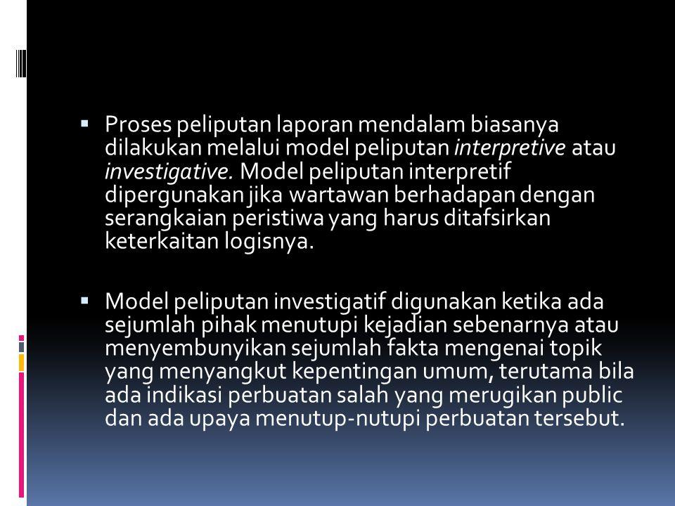 Proses peliputan laporan mendalam biasanya dilakukan melalui model peliputan interpretive atau investigative. Model peliputan interpretif dipergunakan jika wartawan berhadapan dengan serangkaian peristiwa yang harus ditafsirkan keterkaitan logisnya.