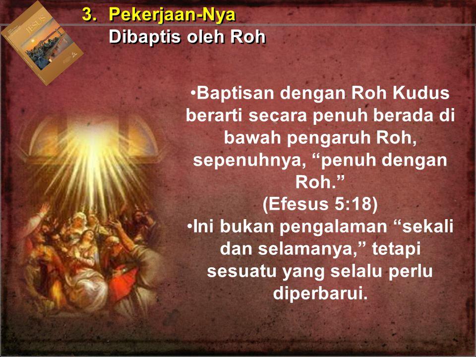 3. Pekerjaan-Nya Dibaptis oleh Roh. Baptisan dengan Roh Kudus berarti secara penuh berada di bawah pengaruh Roh, sepenuhnya, penuh dengan Roh.
