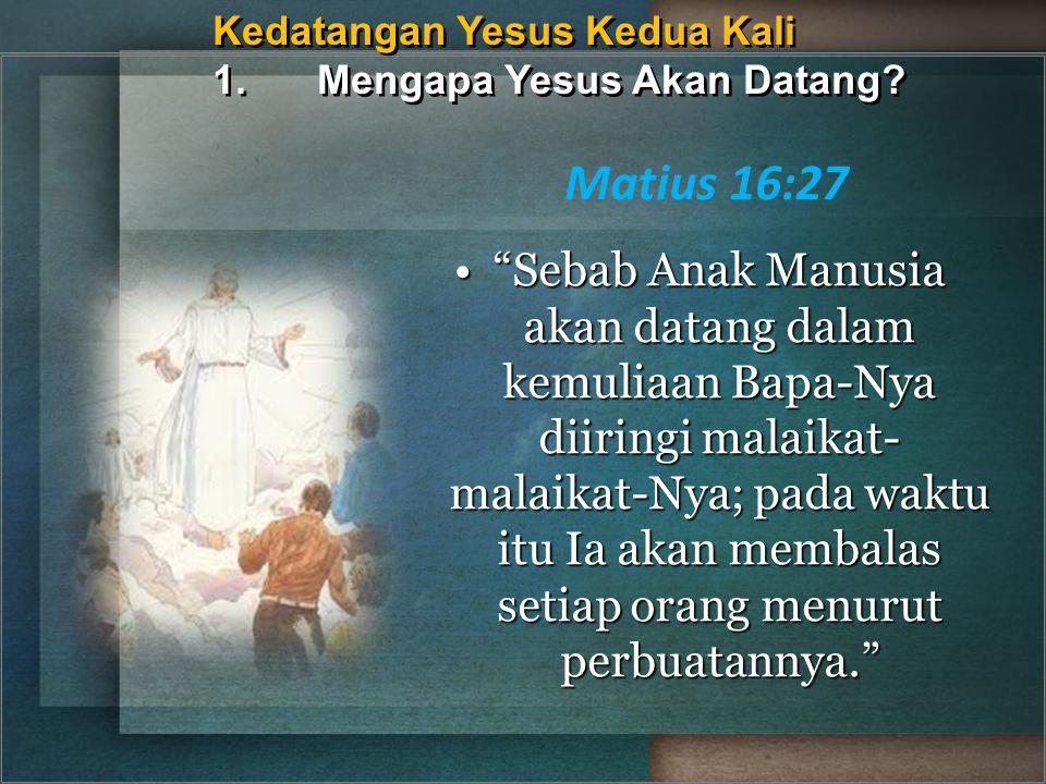 Kedatangan Yesus Kedua Kali 1. Mengapa Yesus Akan Datang