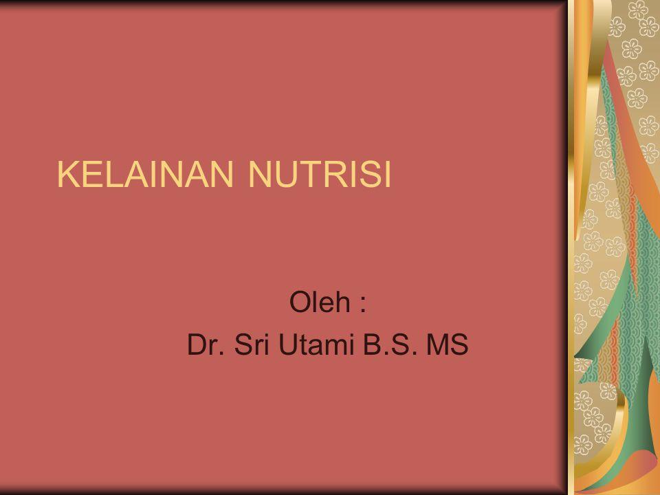 KELAINAN NUTRISI Oleh : Dr. Sri Utami B.S. MS