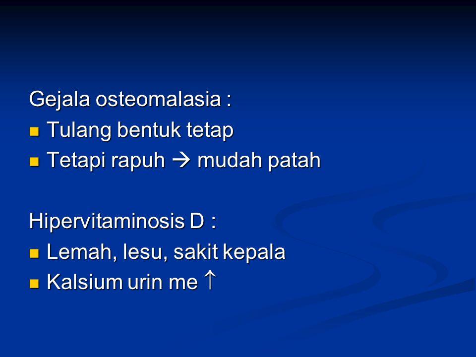 Gejala osteomalasia : Tulang bentuk tetap. Tetapi rapuh  mudah patah. Hipervitaminosis D : Lemah, lesu, sakit kepala.