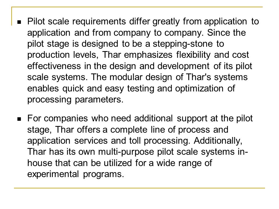Pilot scale requirements differ greatly from application to application and from company to company. Since the pilot stage is designed to be a stepping-stone to production levels, Thar emphasizes flexibility and cost effectiveness in the design and development of its pilot scale systems. The modular design of Thar s systems enables quick and easy testing and optimization of processing parameters.