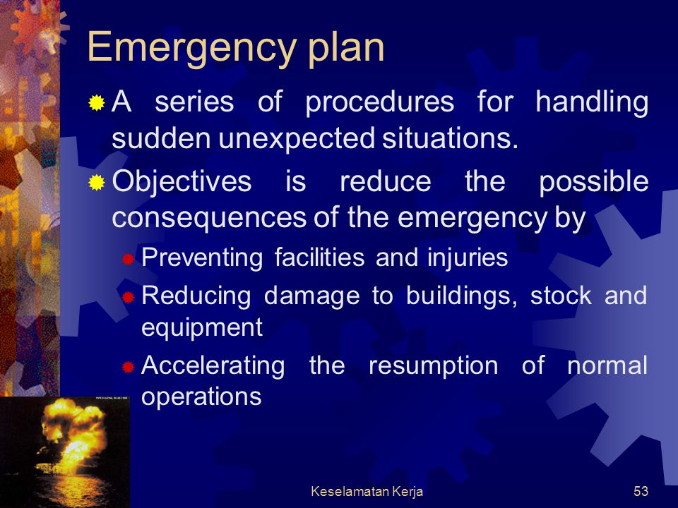 Emergency plan A series of procedures for handling sudden unexpected situations. Objectives is reduce the possible consequences of the emergency by.