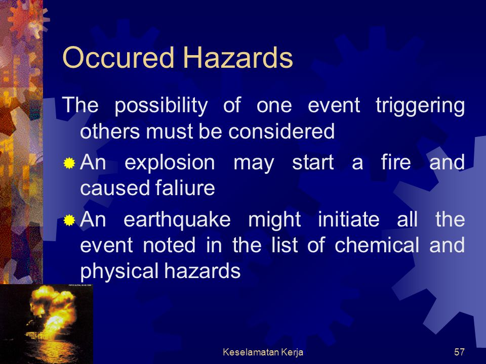 Occured Hazards The possibility of one event triggering others must be considered. An explosion may start a fire and caused faliure.