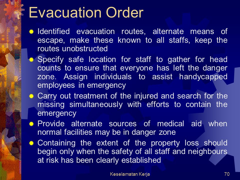 Evacuation Order Identified evacuation routes, alternate means of escape, make these known to all staffs, keep the routes unobstructed.