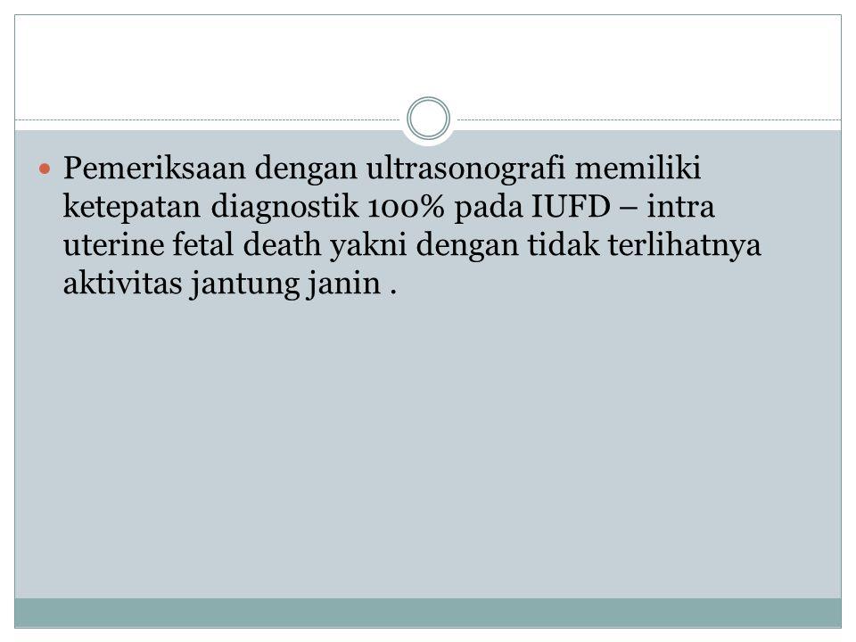 Pemeriksaan dengan ultrasonografi memiliki ketepatan diagnostik 100% pada IUFD – intra uterine fetal death yakni dengan tidak terlihatnya aktivitas jantung janin .