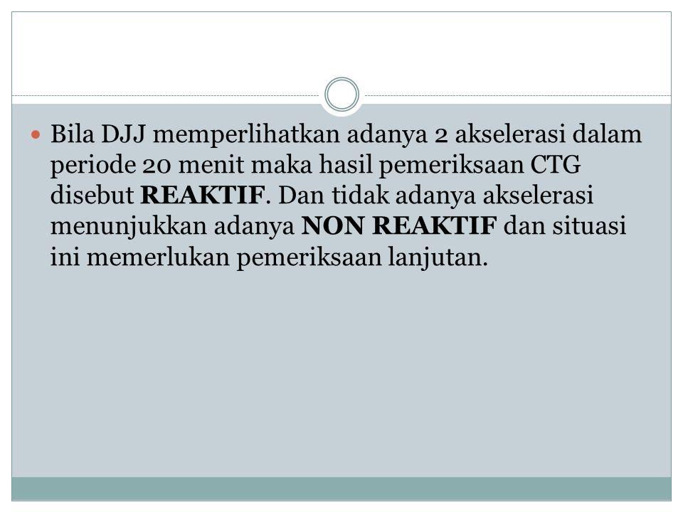 Bila DJJ memperlihatkan adanya 2 akselerasi dalam periode 20 menit maka hasil pemeriksaan CTG disebut REAKTIF.