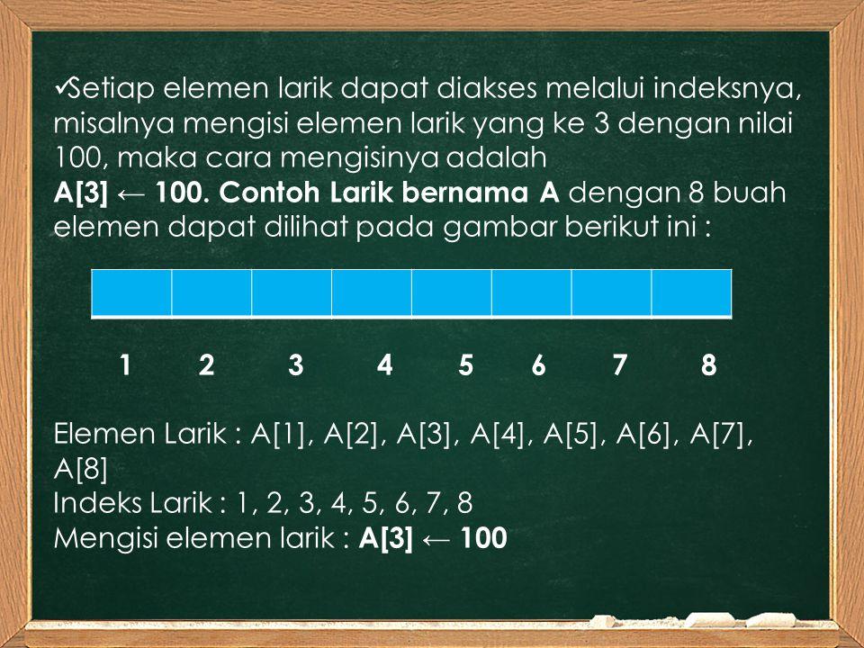 Setiap elemen larik dapat diakses melalui indeksnya, misalnya mengisi elemen larik yang ke 3 dengan nilai 100, maka cara mengisinya adalah