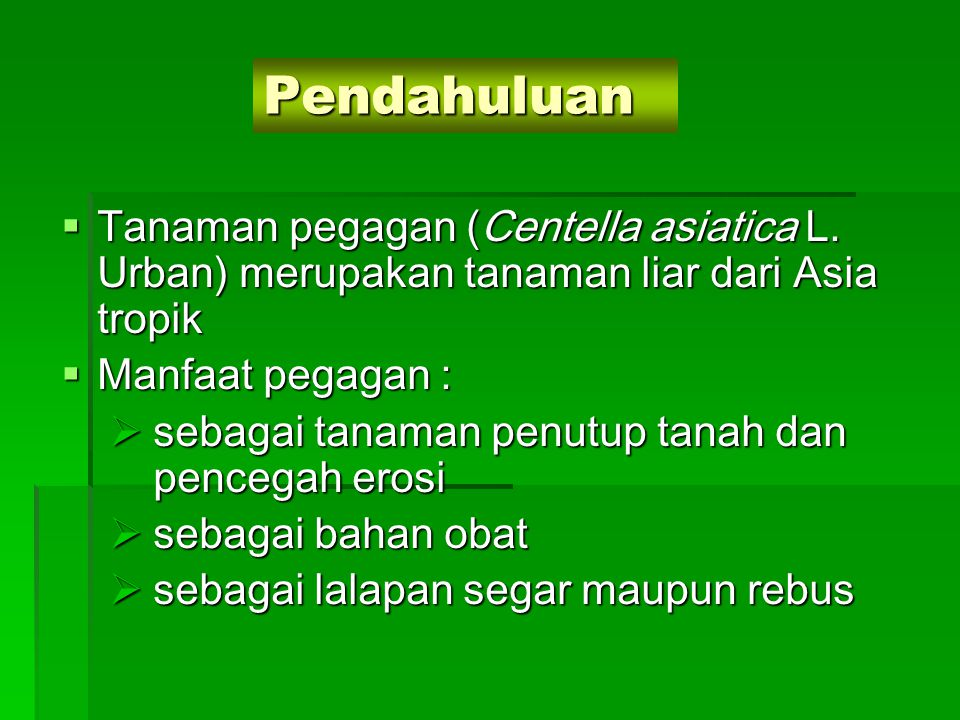 Pendahuluan Tanaman pegagan (Centella asiatica L. Urban) merupakan tanaman liar dari Asia tropik. Manfaat pegagan :