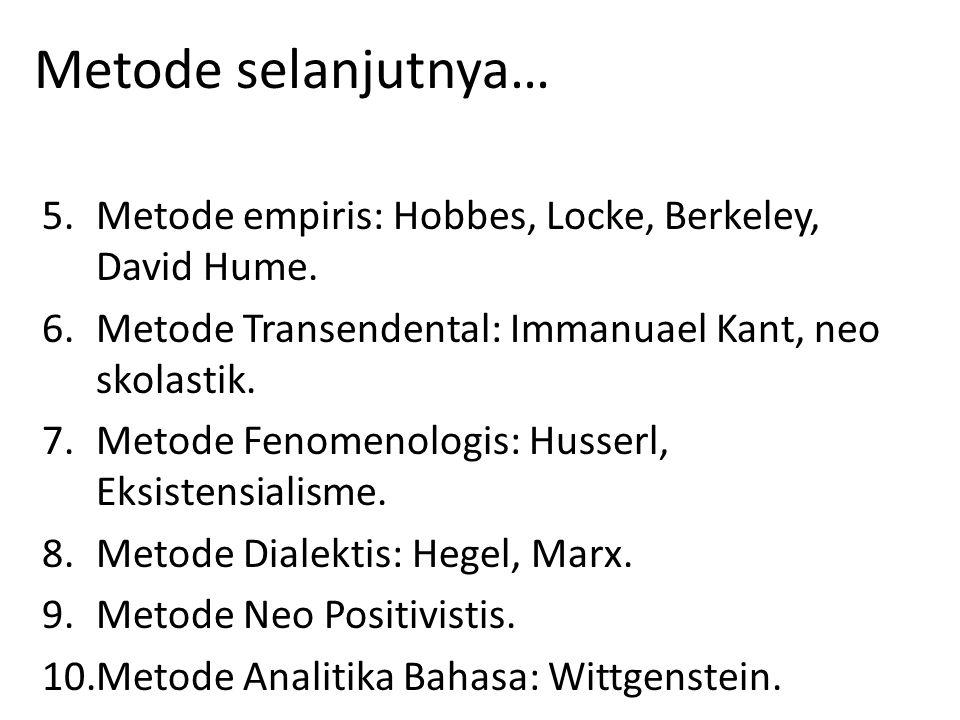 Metode selanjutnya… Metode empiris: Hobbes, Locke, Berkeley, David Hume. Metode Transendental: Immanuael Kant, neo skolastik.