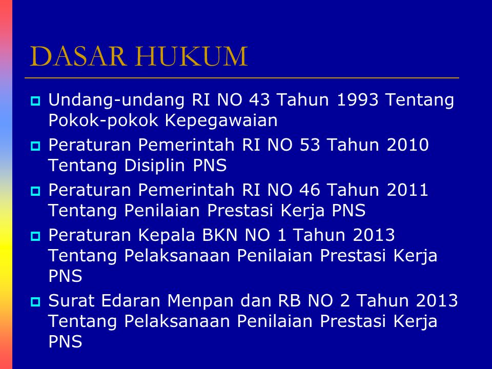 DASAR HUKUM Undang-undang RI NO 43 Tahun 1993 Tentang Pokok-pokok Kepegawaian. Peraturan Pemerintah RI NO 53 Tahun 2010 Tentang Disiplin PNS.