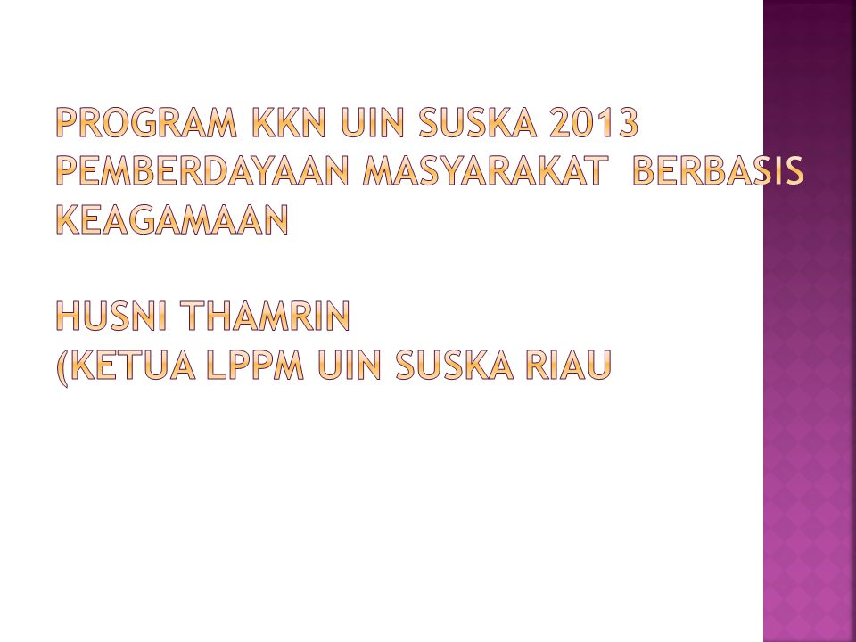 PROGRAM KKN UIN SUSKA 2013 Pemberdayaan Masyarakat Berbasis Keagamaan HUSNI THAMRIN (KETUA LPPM UIN SUSKA RIAU
