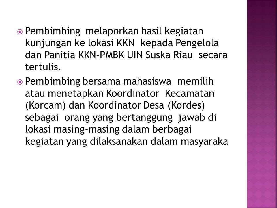 Pembimbing melaporkan hasil kegiatan kunjungan ke lokasi KKN kepada Pengelola dan Panitia KKN-PMBK UIN Suska Riau secara tertulis.