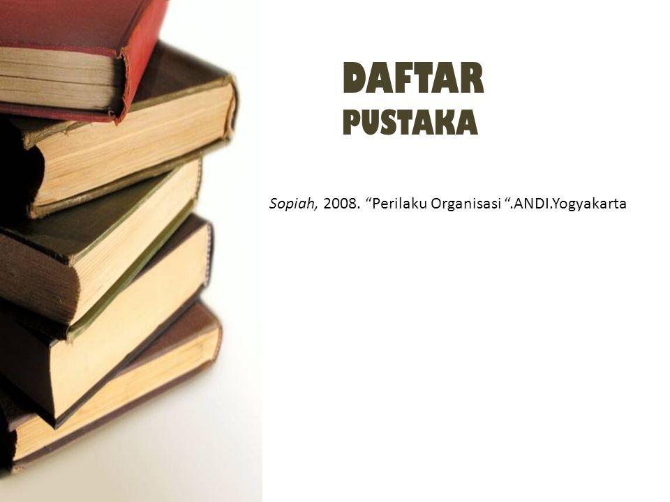 DAFTAR PUSTAKA Sopiah, 2008. Perilaku Organisasi .ANDI.Yogyakarta