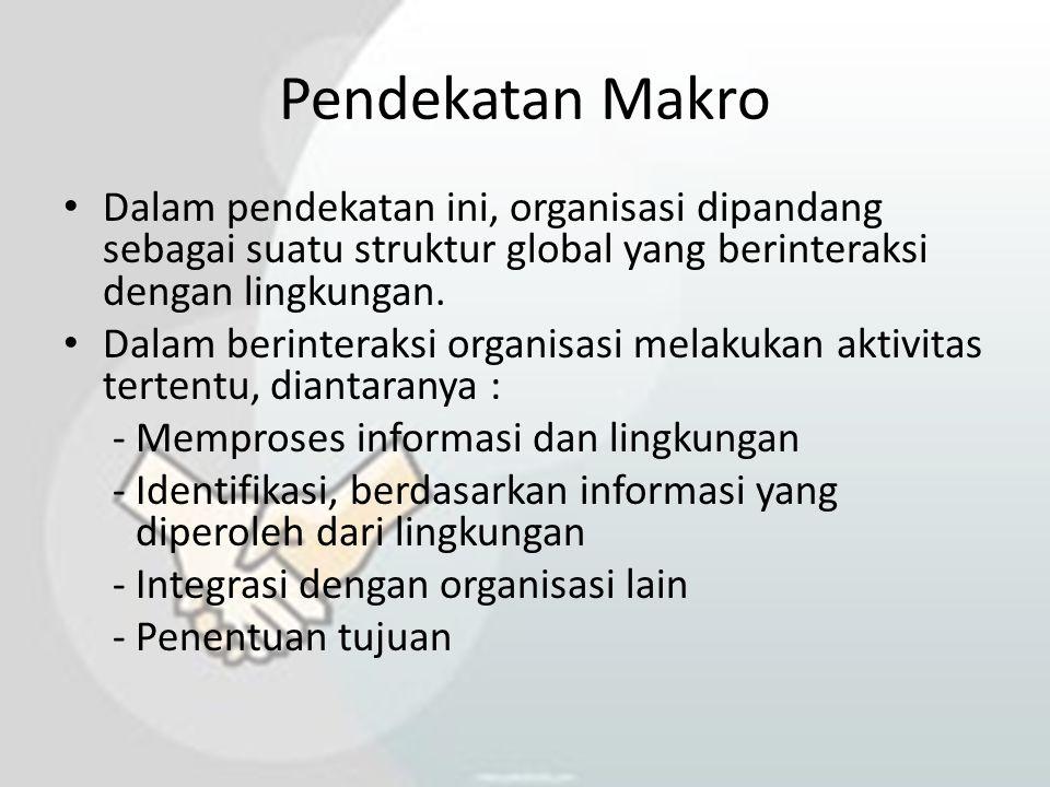 Pendekatan Makro Dalam pendekatan ini, organisasi dipandang sebagai suatu struktur global yang berinteraksi dengan lingkungan.