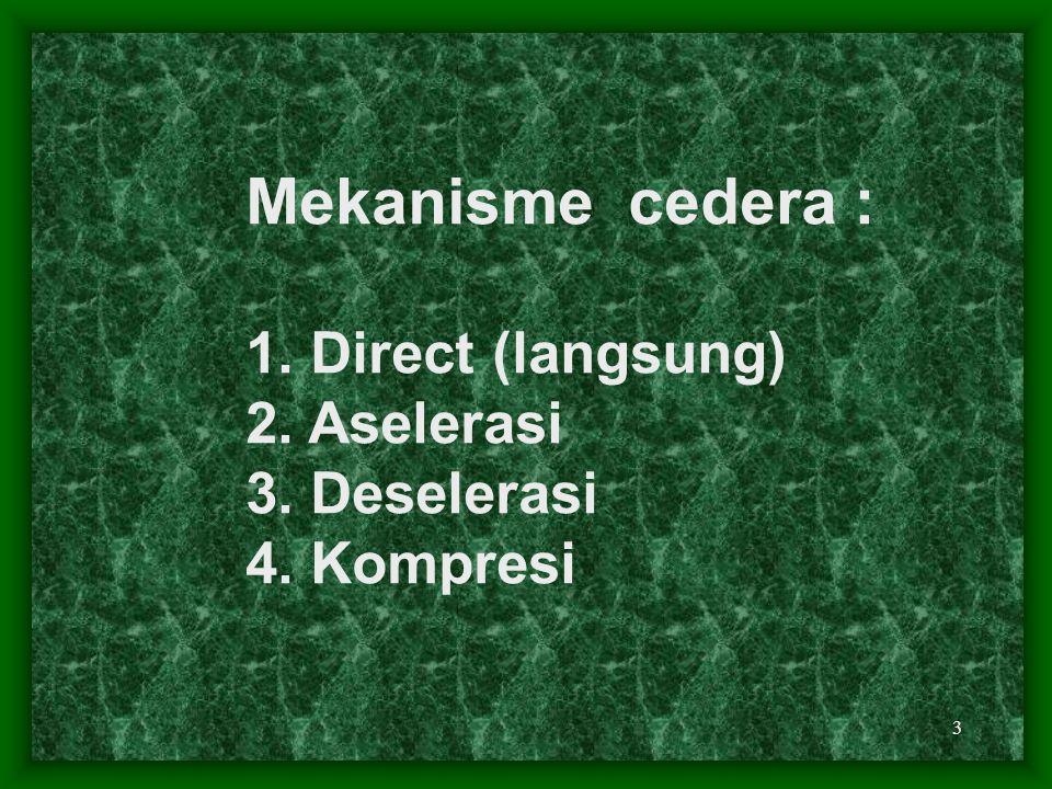 Mekanisme cedera : 1. Direct (langsung) 2. Aselerasi 3. Deselerasi