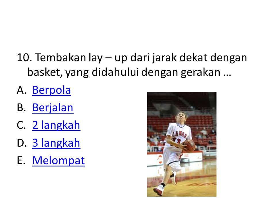10. Tembakan lay – up dari jarak dekat dengan basket, yang didahului dengan gerakan …