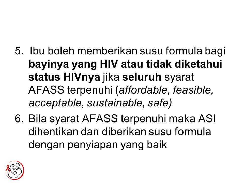 5. Ibu boleh memberikan susu formula bagi bayinya yang HIV atau tidak diketahui status HIVnya jika seluruh syarat AFASS terpenuhi (affordable, feasible, acceptable, sustainable, safe)