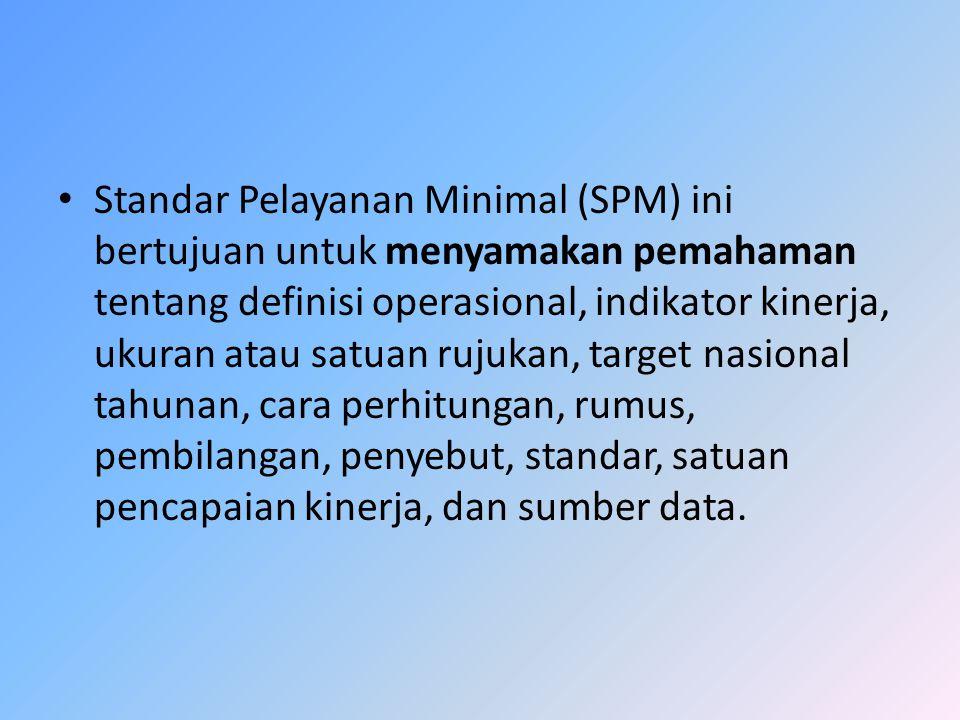 Standar Pelayanan Minimal (SPM) ini bertujuan untuk menyamakan pemahaman tentang definisi operasional, indikator kinerja, ukuran atau satuan rujukan, target nasional tahunan, cara perhitungan, rumus, pembilangan, penyebut, standar, satuan pencapaian kinerja, dan sumber data.