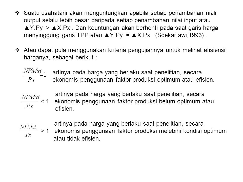 Suatu usahatani akan menguntungkan apabila setiap penambahan niali output selalu lebih besar daripada setiap penambahan nilai input atau ▲Y.Py > ▲X.Px . Dan keuntungan akan berhenti pada saat garis harga menyinggung garis TPP atau ▲Y.Py = ▲X.Px (Soekartawi,1993).