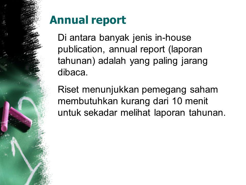 Annual report Di antara banyak jenis in-house publication, annual report (laporan tahunan) adalah yang paling jarang dibaca.