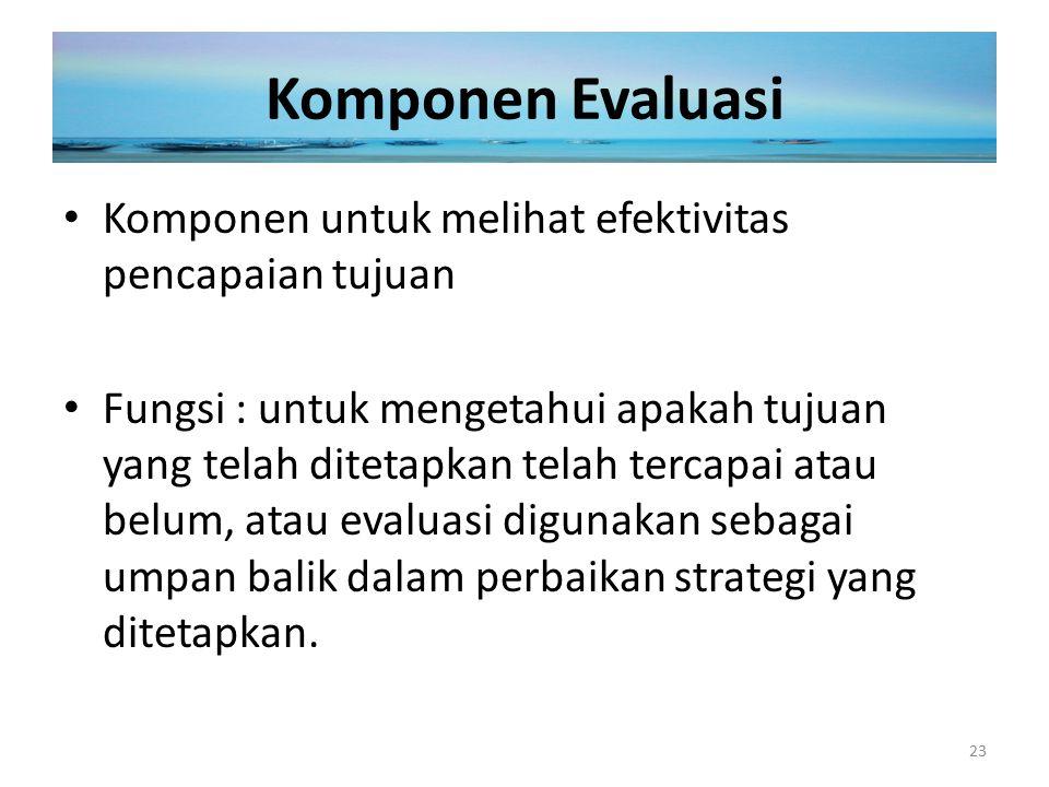 Komponen Evaluasi Komponen untuk melihat efektivitas pencapaian tujuan