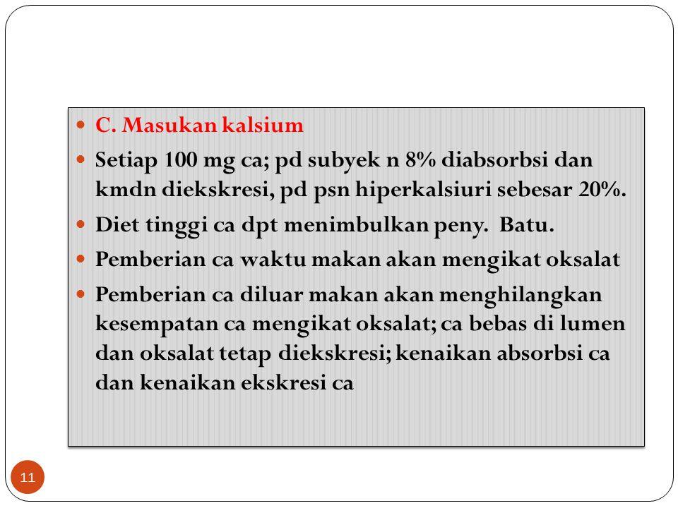 C. Masukan kalsium Setiap 100 mg ca; pd subyek n 8% diabsorbsi dan kmdn diekskresi, pd psn hiperkalsiuri sebesar 20%.