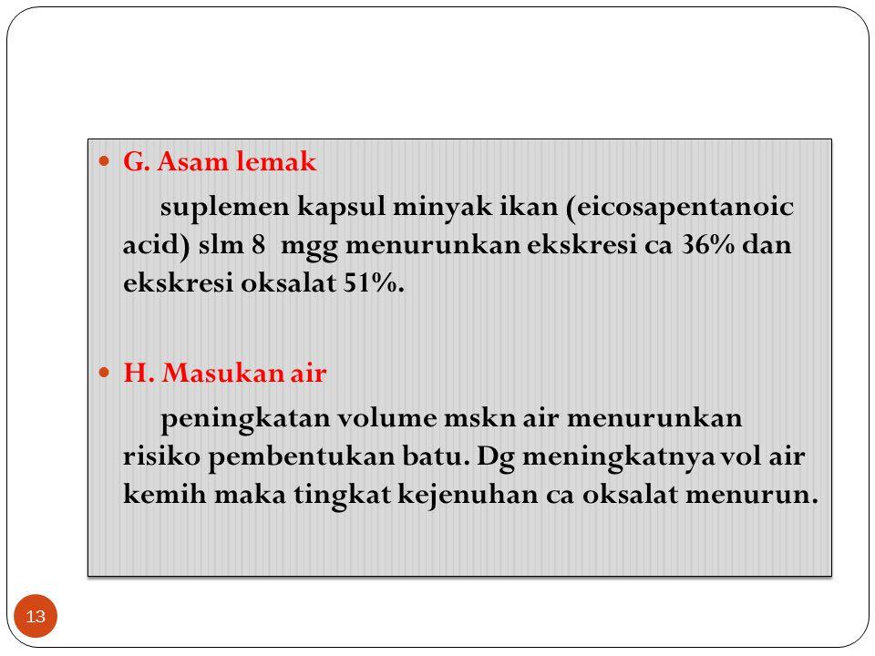 G. Asam lemak suplemen kapsul minyak ikan (eicosapentanoic acid) slm 8 mgg menurunkan ekskresi ca 36% dan ekskresi oksalat 51%.