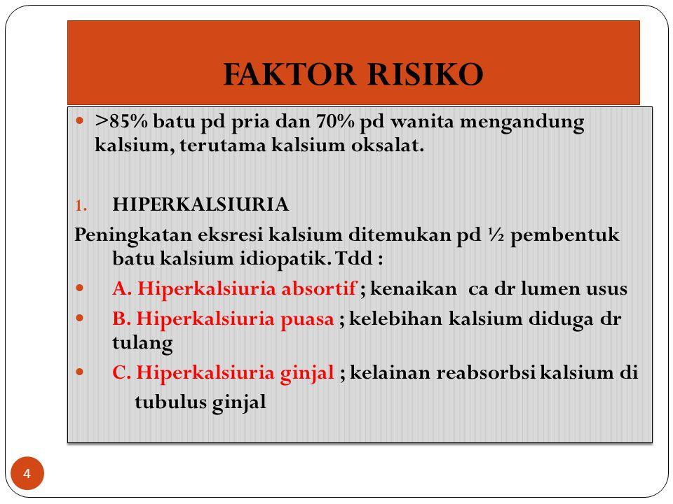 FAKTOR RISIKO >85% batu pd pria dan 70% pd wanita mengandung kalsium, terutama kalsium oksalat. HIPERKALSIURIA.