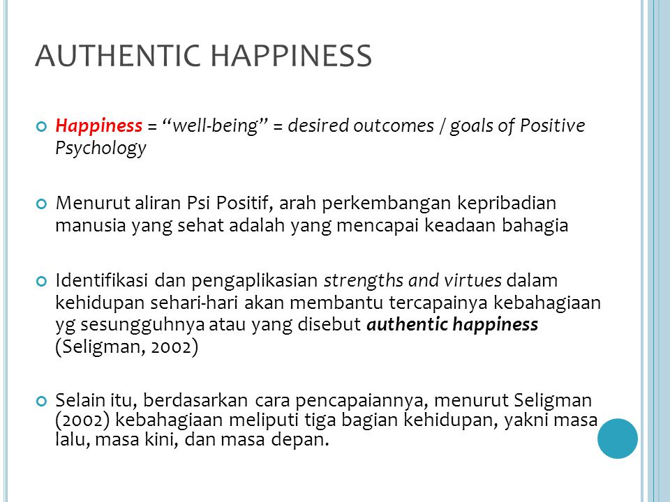 AUTHENTIC HAPPINESS Happiness = well-being = desired outcomes / goals of Positive Psychology.