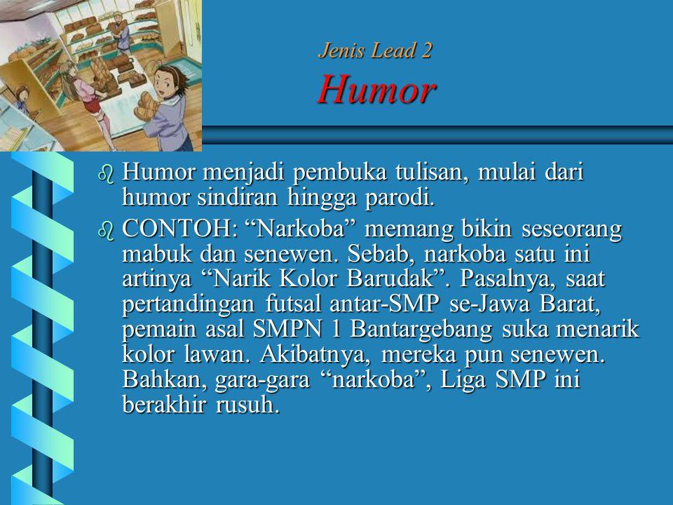 Jenis Lead 2 Humor Humor menjadi pembuka tulisan, mulai dari humor sindiran hingga parodi.