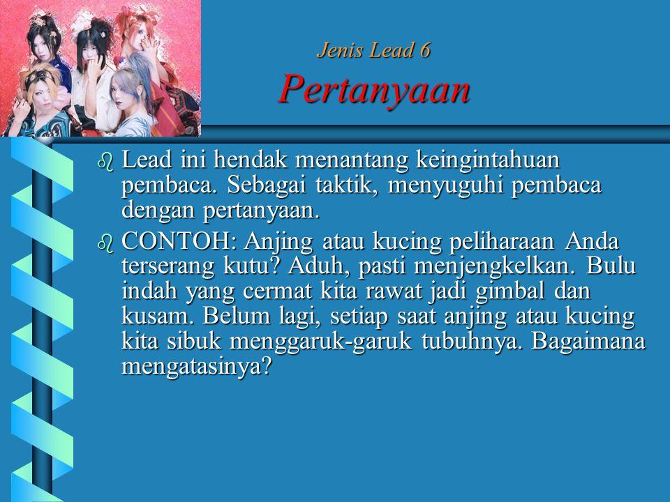 Jenis Lead 6 Pertanyaan Lead ini hendak menantang keingintahuan pembaca. Sebagai taktik, menyuguhi pembaca dengan pertanyaan.