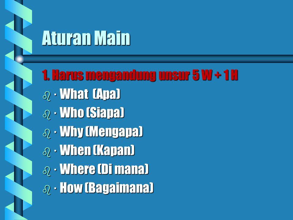 Aturan Main 1. Harus mengandung unsur 5 W + 1 H · What (Apa)