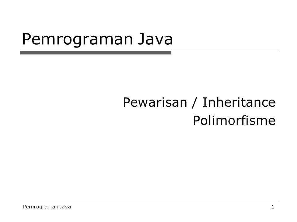 Pemrograman Java Pewarisan / Inheritance Polimorfisme Pemrograman Java
