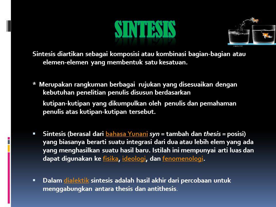 Sintesis Sintesis diartikan sebagai komposisi atau kombinasi bagian-bagian atau elemen-elemen yang membentuk satu kesatuan.