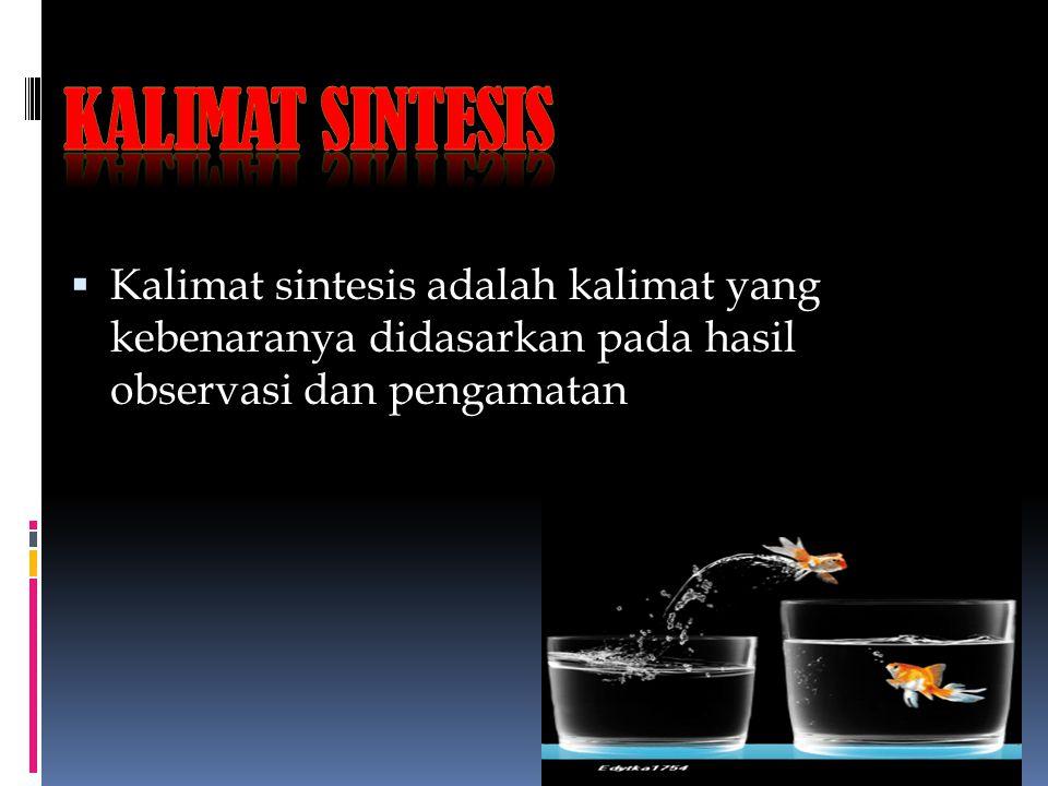 Kalimat Sintesis Kalimat sintesis adalah kalimat yang kebenaranya didasarkan pada hasil observasi dan pengamatan.