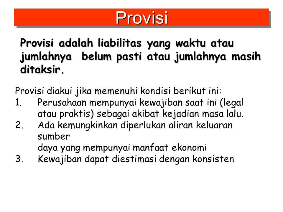 Provisi Provisi adalah liabilitas yang waktu atau jumlahnya belum pasti atau jumlahnya masih ditaksir.