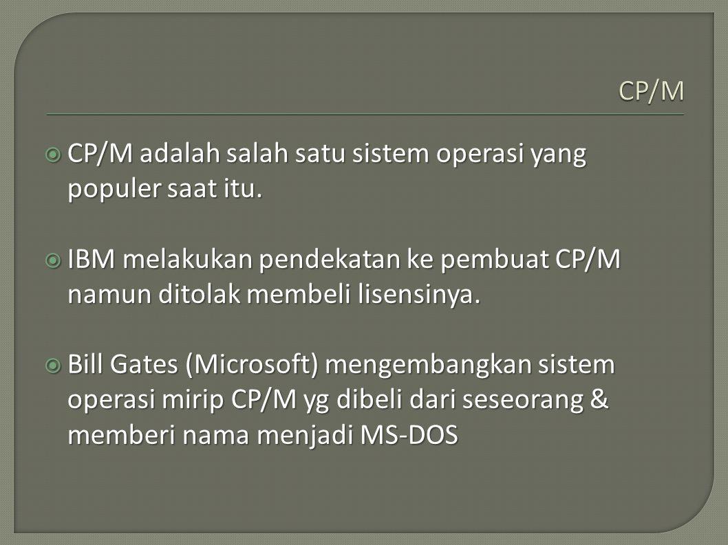 CP/M CP/M adalah salah satu sistem operasi yang populer saat itu. IBM melakukan pendekatan ke pembuat CP/M namun ditolak membeli lisensinya.