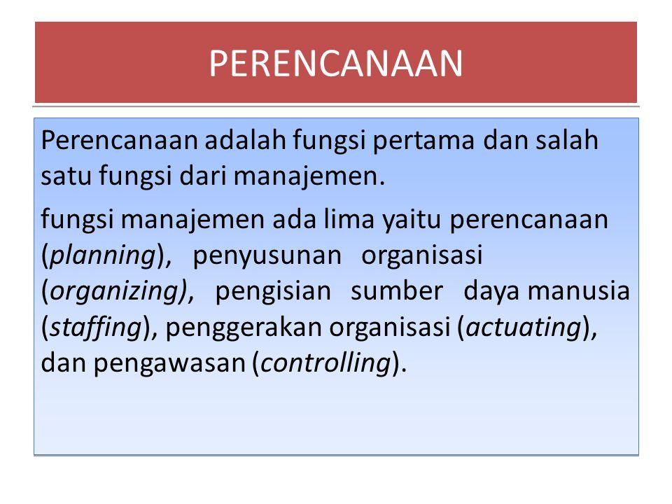 PERENCANAAN Perencanaan adalah fungsi pertama dan salah satu fungsi dari manajemen.