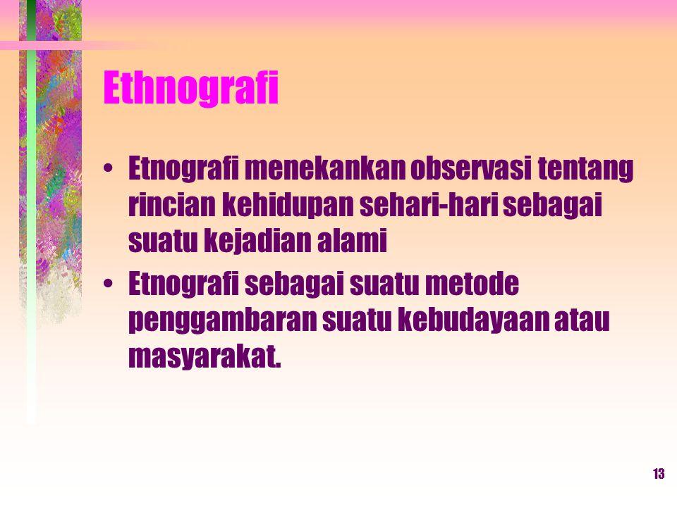 Ethnografi Etnografi menekankan observasi tentang rincian kehidupan sehari-hari sebagai suatu kejadian alami.
