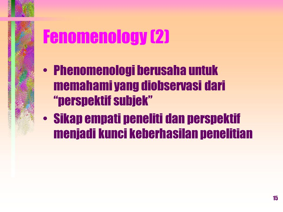 Fenomenology (2) Phenomenologi berusaha untuk memahami yang diobservasi dari perspektif subjek